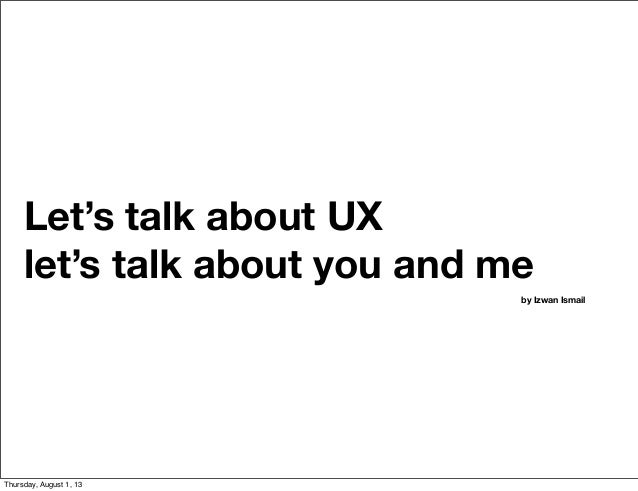 Let's talk about UX let's talk about you and me by Izwan Ismail Thursday, August 1, 13