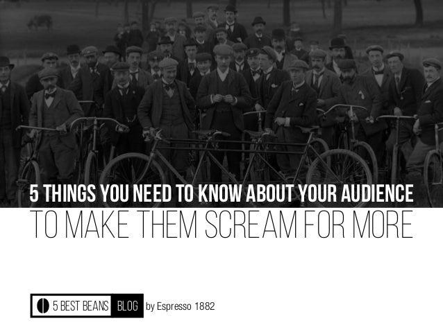 by Espresso 1882 5 THINGS YOU NEED TO KNOW ABOUT YOUR AUDIENCE TO MAKE THEM SCREAM FOR MORE 5 best beans blog