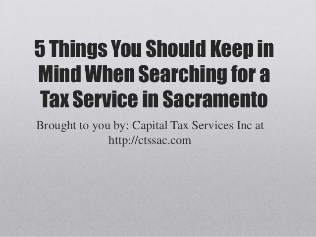 5 Things You Should Keep in Mind When Searching for a Tax Service in Sacramento Brought to you by: Capital Tax Services In...