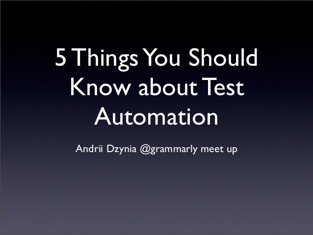 5 ThingsYou Should Know about Test Automation Andrii Dzynia @grammarly meet up