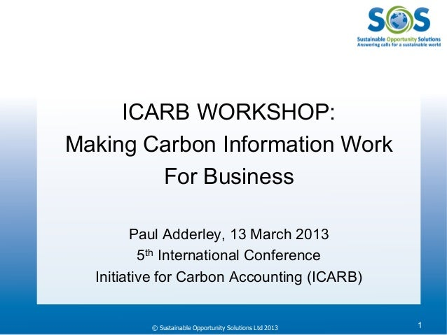 © Sustainable Opportunity Solutions Ltd 2013 1ICARB WORKSHOP:Making Carbon Information WorkFor BusinessPaul Adderley, 13 M...
