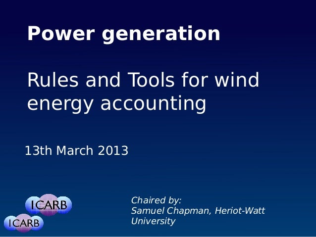 Power generationRules and Tools for windenergy accounting13th March 2013Chaired by:Samuel Chapman, Heriot-WattUniversity
