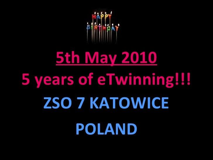 5th May 2010 5 years of eTwinning!!! ZSO 7 KATOWICE POLAND