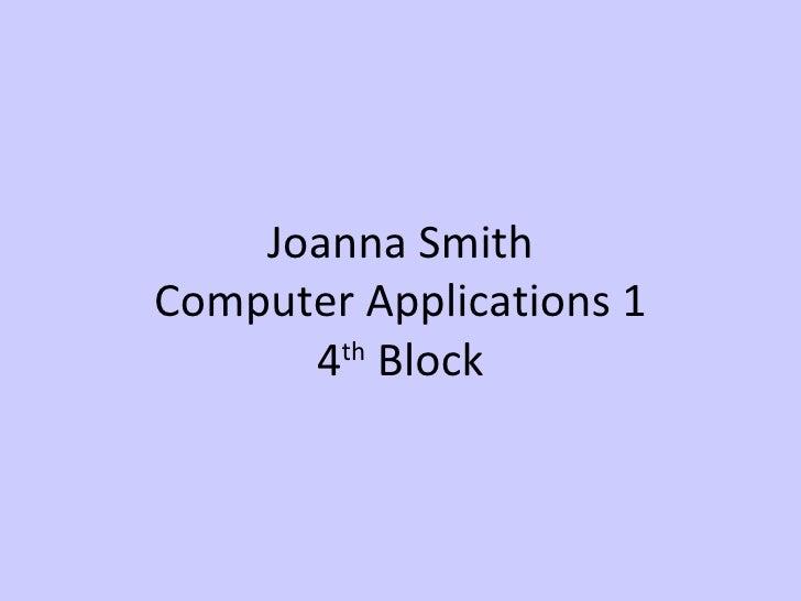 Joanna Smith Computer Applications 1 4 th  Block