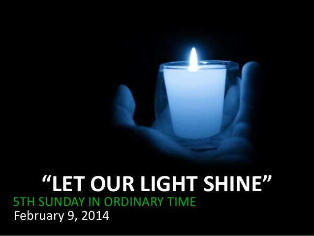 """LET OUR LIGHT SHINE""  5TH SUNDAY IN ORDINARY TIME February 9, 2014"