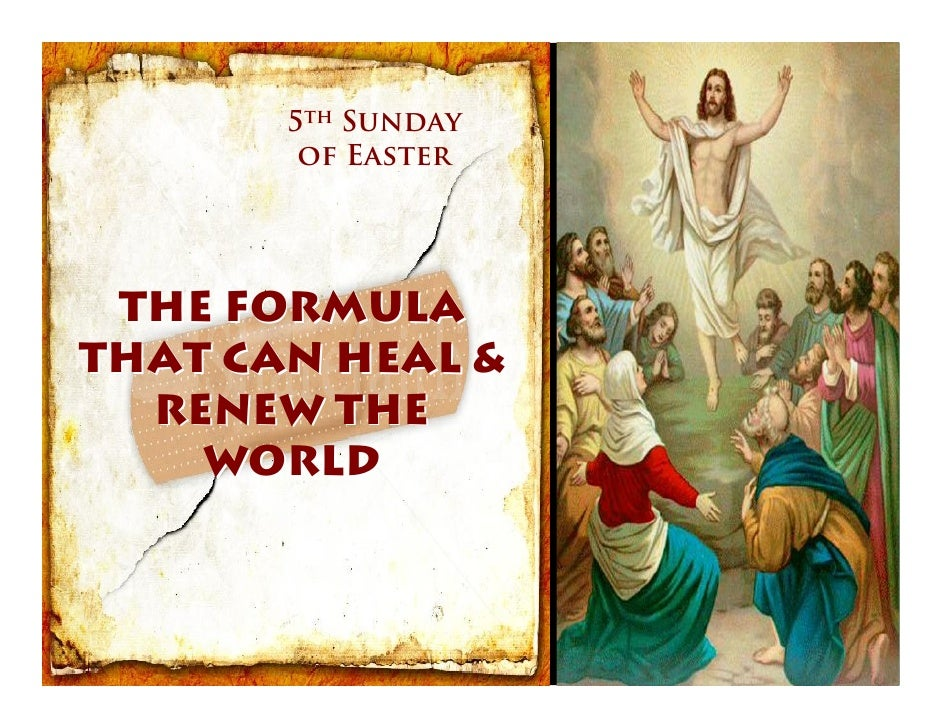 5th Sunday         of Easter      THE FORMULA THAT CAN HEAL &   RENEW THE     WORLD