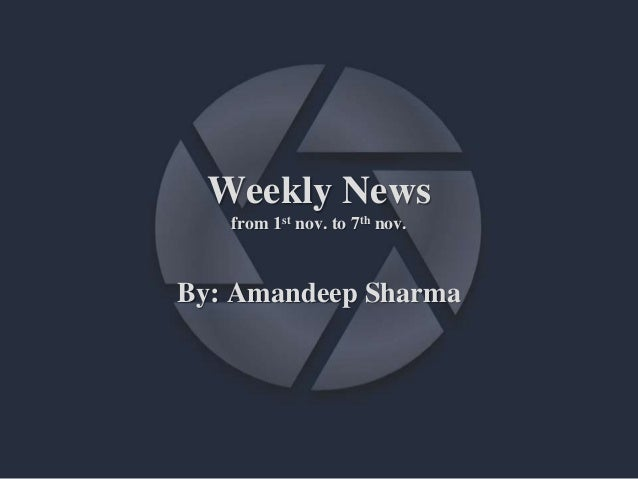 Weekly News from 1st nov. to 7th nov. By: Amandeep Sharma