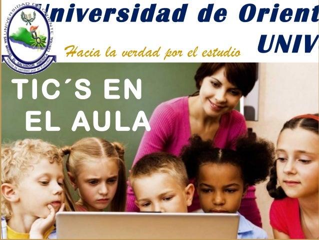 Universidad de Orient UNIVOHacia la verdad por el estudio TIC´S EN EL AULA