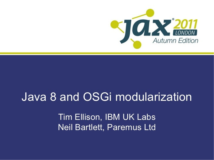 Java 8 and OSGi modularization      Tim Ellison, IBM UK Labs      Neil Bartlett, Paremus Ltd