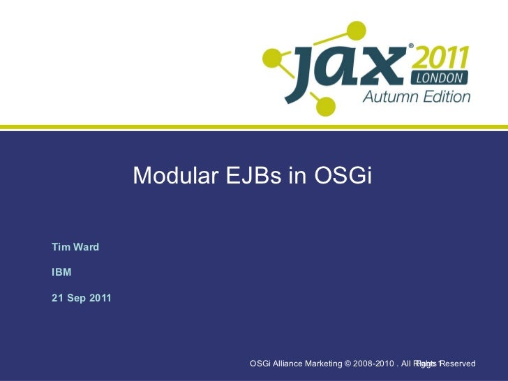 Modular EJBs in OSGi <ul>Tim Ward IBM 21 Sep 2011 </ul><ul>OSGi Alliance Marketing © 2008-2010 . All Rights Reserved  </ul...
