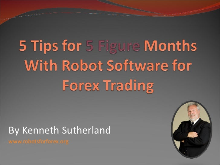 5 Tips for 5 Figure Months With Robot Software for Forex Trading