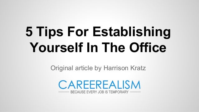 5 Tips For Establishing Yourself In The Office Original article by Harrison Kratz