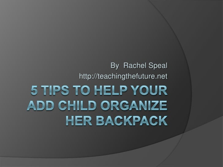 5 Tips to Help Your ADD Child Organize Her Backpack<br />By  Rachel Speal<br />http://teachingthefuture.net<br />