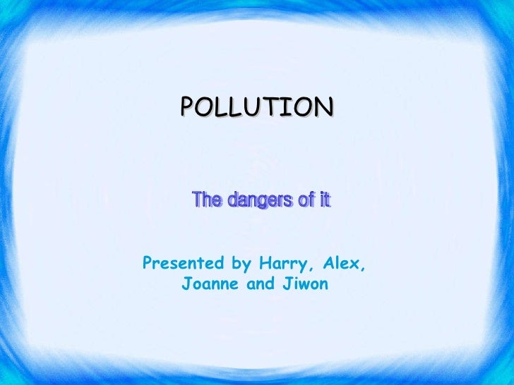 The dangers of it Presented by Harry, Alex, Joanne and Jiwon POLLUTION