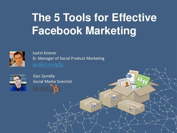 The 5 Tools for EffectiveFacebook MarketingJustin KistnerSr. Manager of Social Product MarketingDan ZarrellaSocial Media S...