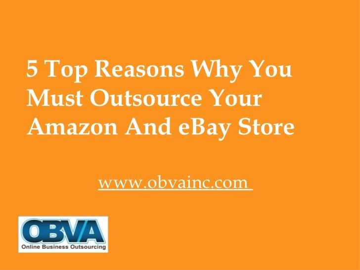 <ul><li>5 Top Reasons Why You Must Outsource Your Amazon And eBay Store </li></ul><ul><li>www.obvainc.com  </li></ul>