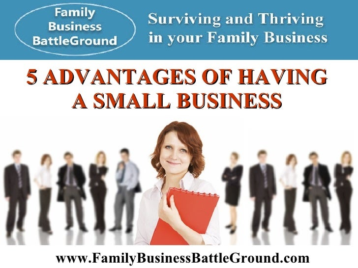 5 ADVANTAGES OF HAVING  A SMALL BUSINESS   www.FamilyBusinessBattleGround.com