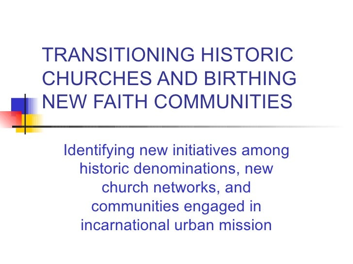 TRANSITIONING HISTORIC CHURCHES AND BIRTHING NEW FAITH COMMUNITIES Identifying new initiatives among historic denomination...