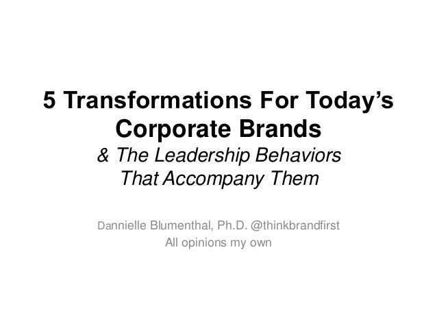 5 Transformations For Today'sCorporate Brands& The Leadership BehaviorsThat Accompany ThemDannielle Blumenthal, Ph.D. @thi...