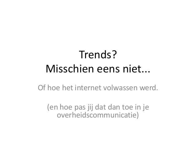 Trends?Misschien eens niet...Of hoe het internet volwassen werd.(en hoe pas jij dat dan toe in jeoverheidscommunicatie)