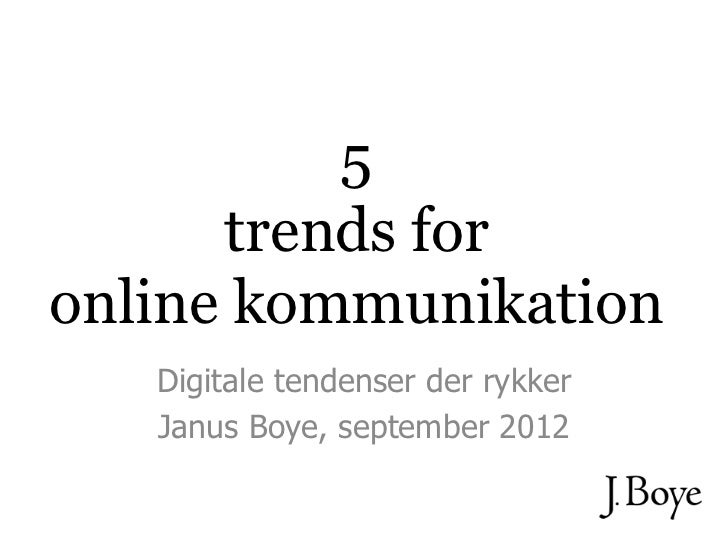5      trends foronline kommunikation   Digitale tendenser der rykker   Janus Boye, september 2012