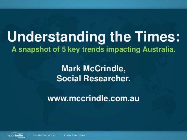 Understanding the Times:A snapshot of 5 key trends impacting Australia.             Mark McCrindle,            Social Rese...