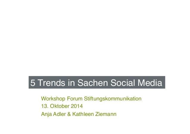 5 Trends in Sachen Social Media!  Workshop Forum Stiftungskommunikation!  13. Oktober 2014!  Anja Adler & Kathleen Ziemann...