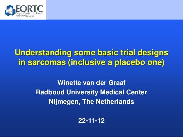 Understanding some basic trial designs in sarcomas (inclusive a placebo one)           Winette van der Graaf     Radboud U...