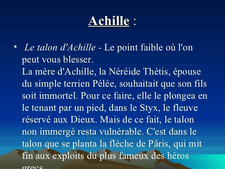 Achille  : <ul><li>Le talon d'Achille -  Le point faible où l'on peut vous blesser. La mère d'Achille, la Néréide Thétis, ...