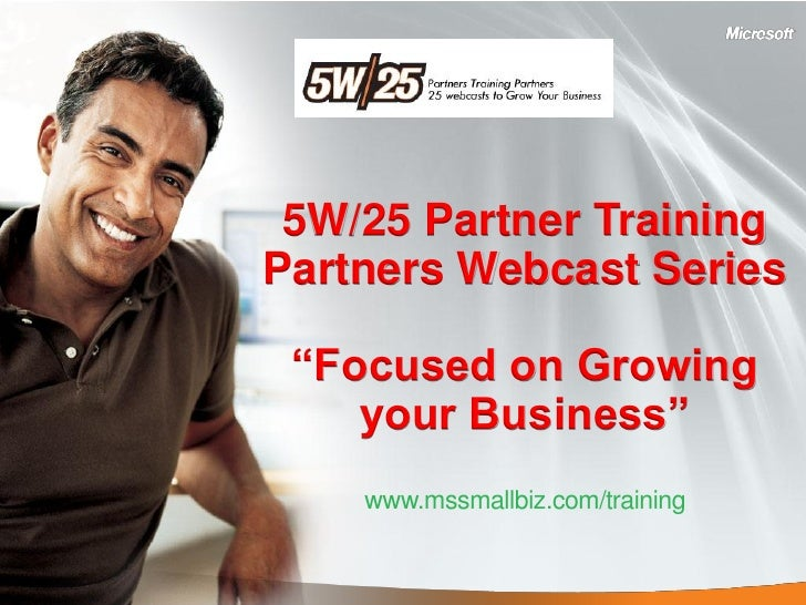 "5W/25 Partner Training Partners Webcast Series   ""Focused on Growing     your Business""     www.mssmallbiz.com/training"