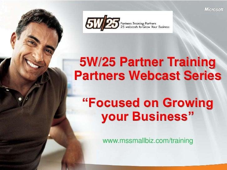 "5W/25 Partner Training Partners Webcast Series   ""Focused on Growing     your Business""     www.mssmallbiz.com/training"