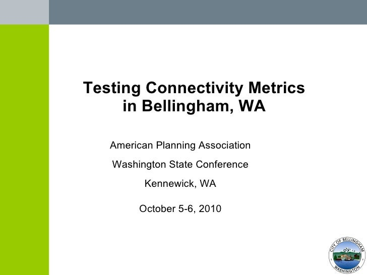 Testing Connectivity Metrics in Bellingham, WA American Planning Association Washington State Conference Kennewick, WA Oct...
