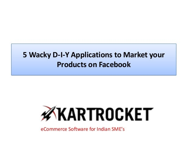 5 Wacky D-I-Y Applications to Market your Products on Facebook eCommerce Software for Indian SME's
