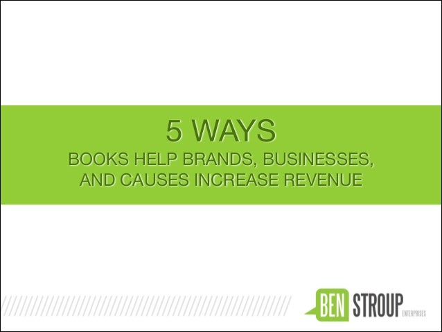 5 WAYS  BOOKS HELP BRANDS, BUSINESSES,   AND CAUSES INCREASE REVENUE
