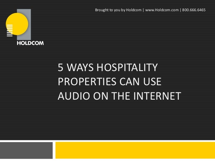 Brought to you by Holdcom   www.Holdcom.com   800.666.64655 WAYS HOSPITALITYPROPERTIES CAN USEAUDIO ON THE INTERNET
