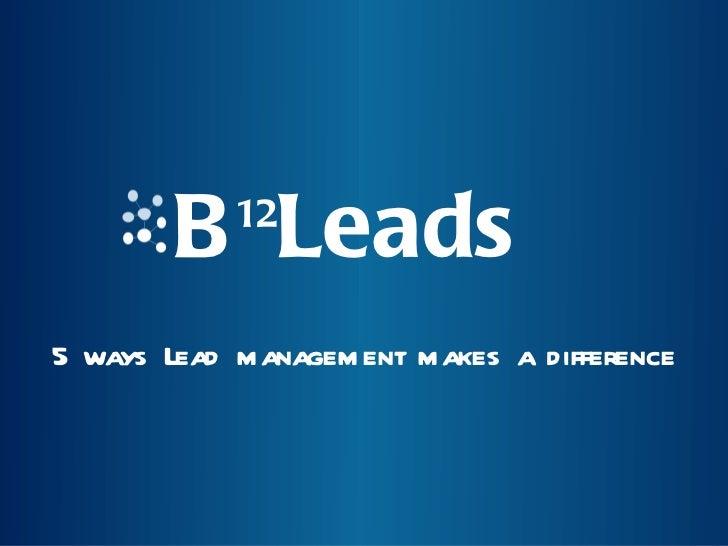 B 12 Leads <ul><li>5 ways Lead management makes a difference </li></ul>