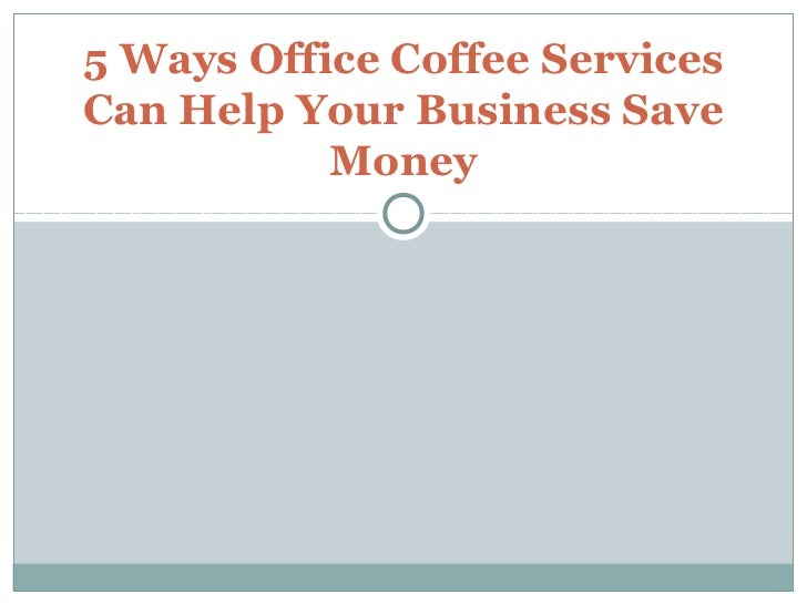 5 Ways Office Coffee ServicesCan Help Your Business Save           Money
