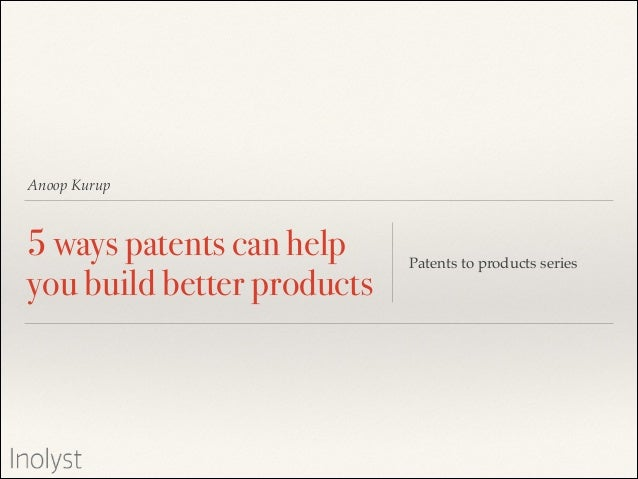 Anoop Kurup  5 ways patents can help you build better products  Patents to products series