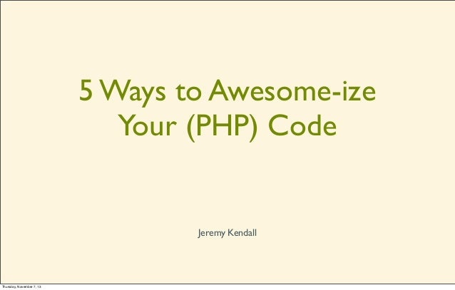 5 Ways to Awesome-ize Your (PHP) Code  Jeremy Kendall  Thursday, November 7, 13