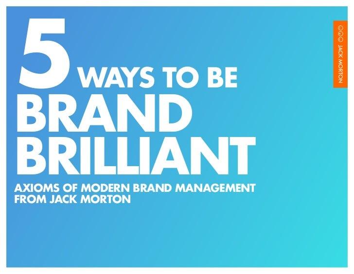 5       WAYS TO BEBRANDBRILLIANTAXIOMS OF MODERN BRAND MANAGEMENTFROM JACK MORTON