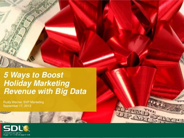 5 Ways to Boost Holiday Marketing Revenue with Big Data Rusty Warner, SVP Marketing September 17, 2013