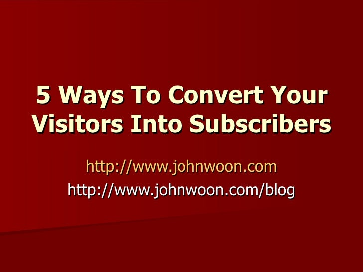 5 Ways To Convert Your Visitors Into Subscribers   http://www.johnwoon.com http://www.johnwoon.com/blog