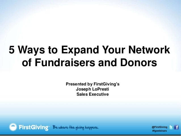 5 Ways to Expand Your Network  of Fundraisers and Donors          Presented by FirstGiving's              Joseph LoPresti ...