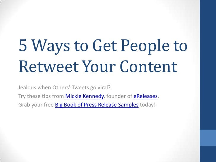 5 Ways to Get People to Retweet Your Content<br />Jealous when Others' Tweets go viral?<br />Try these tips from Mickie Ke...