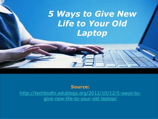 5 Ways to Give New             Life to Your Old                  Laptop                       Source:http://techbodhi.edub...