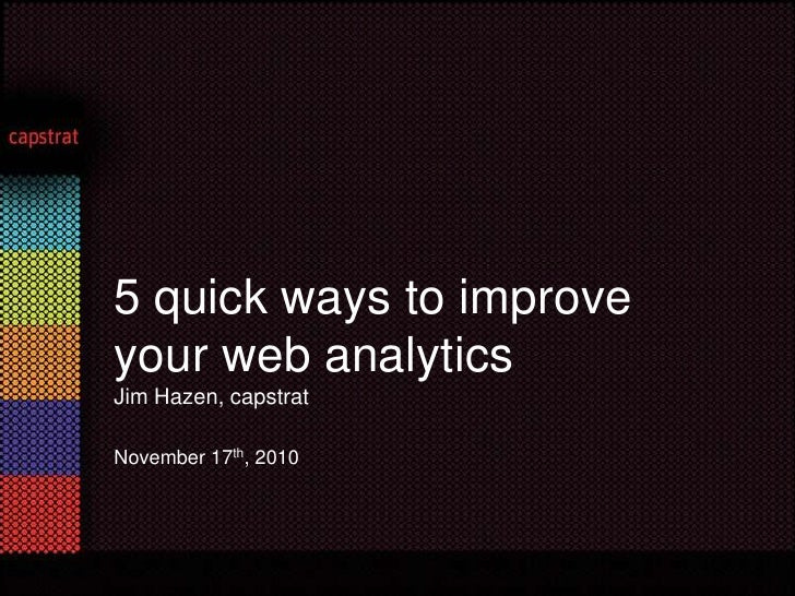 5 quick ways to improve your web analyticsJim Hazen, capstrat<br />November 17th, 2010<br />