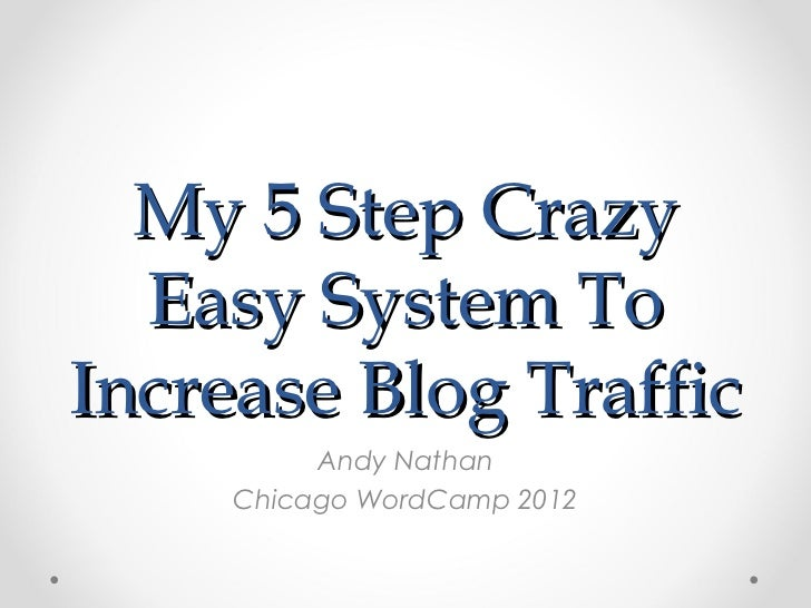 My 5 Step Crazy  Easy System ToIncrease Blog Traffic          Andy Nathan     Chicago WordCamp 2012