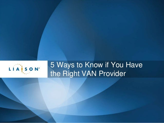 @LiaisonTech@LiaisonTech 5 Ways to Know if You Have the Right VAN Provider