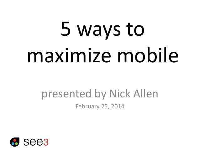 5 ways to maximize mobile presented by Nick Allen February 25, 2014
