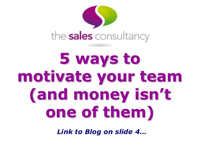 5 ways to motivate your team (and money isn't one of them) Link to Blog on slide 4…